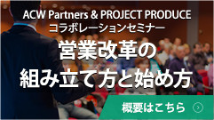 ACW Partners & PROJECT PRODUCE コラボレーションセミナー『営業改革の組み立て方と始め方』